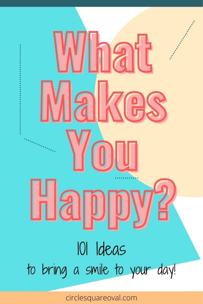 What makes you happy - 101 ideas to bring a smile to your day